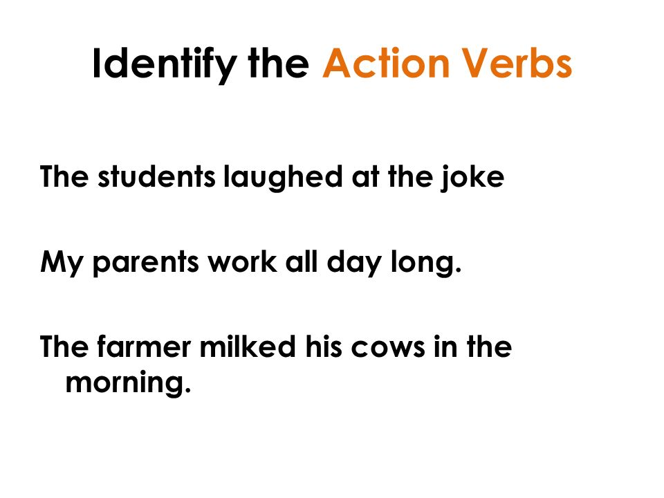 Identify the Action Verbs The students laughed at the joke My parents work all day long.
