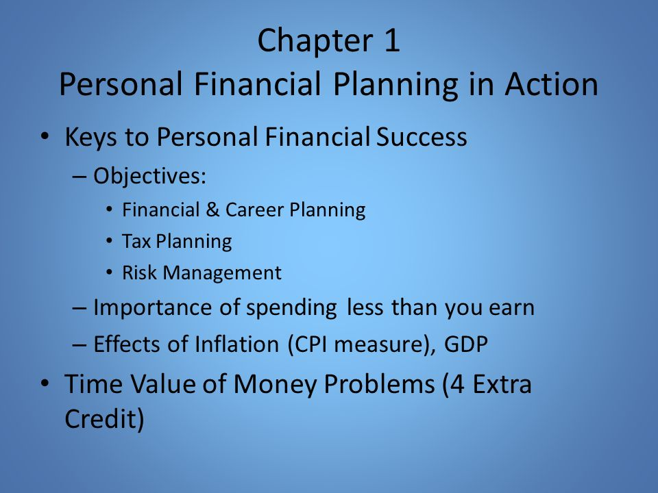 Chapter 1 Personal Financial Planning in Action Keys to Personal Financial Success – Objectives: Financial & Career Planning Tax Planning Risk Management – Importance of spending less than you earn – Effects of Inflation (CPI measure), GDP Time Value of Money Problems (4 Extra Credit)