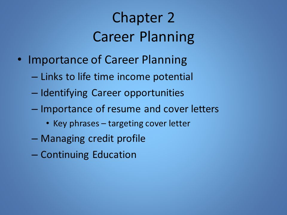 Chapter 2 Career Planning Importance of Career Planning – Links to life time income potential – Identifying Career opportunities – Importance of resume and cover letters Key phrases – targeting cover letter – Managing credit profile – Continuing Education