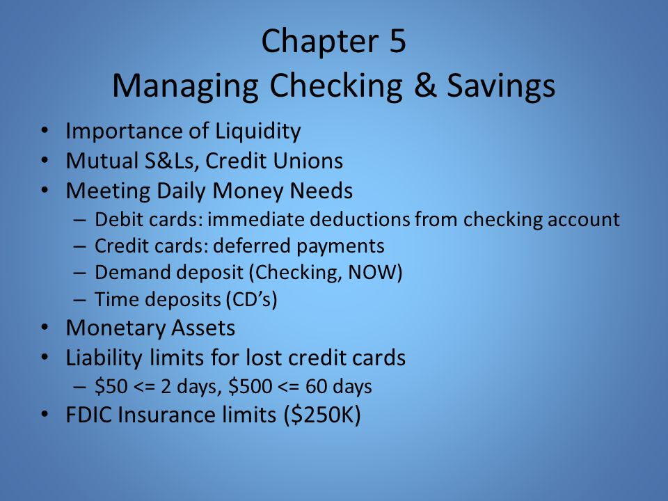 Chapter 5 Managing Checking & Savings Importance of Liquidity Mutual S&Ls, Credit Unions Meeting Daily Money Needs – Debit cards: immediate deductions from checking account – Credit cards: deferred payments – Demand deposit (Checking, NOW) – Time deposits (CD's) Monetary Assets Liability limits for lost credit cards – $50 <= 2 days, $500 <= 60 days FDIC Insurance limits ($250K)