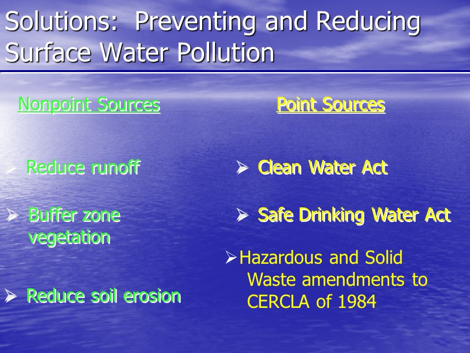 Solutions: Preventing and Reducing Surface Water Pollution Nonpoint Sources Point Sources  Reduce runoff  Buffer zone vegetation  Reduce soil erosion  Clean Water Act  Safe Drinking Water Act  Hazardous and Solid Waste amendments to CERCLA of 1984