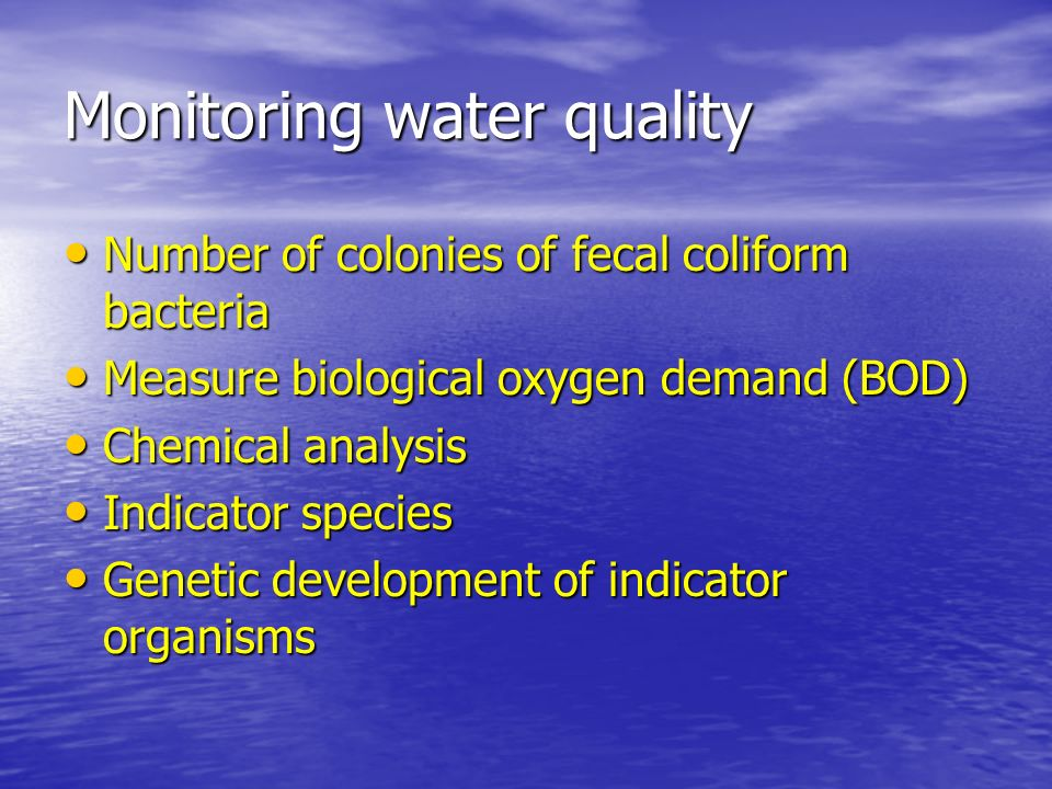 Monitoring water quality Number of colonies of fecal coliform bacteria Number of colonies of fecal coliform bacteria Measure biological oxygen demand (BOD) Measure biological oxygen demand (BOD) Chemical analysis Chemical analysis Indicator species Indicator species Genetic development of indicator organisms Genetic development of indicator organisms