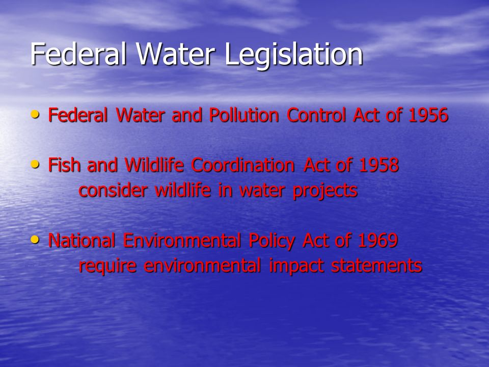 Federal Water Legislation Federal Water and Pollution Control Act of 1956 Federal Water and Pollution Control Act of 1956 Fish and Wildlife Coordination Act of 1958 Fish and Wildlife Coordination Act of 1958 consider wildlife in water projects National Environmental Policy Act of 1969 National Environmental Policy Act of 1969 require environmental impact statements