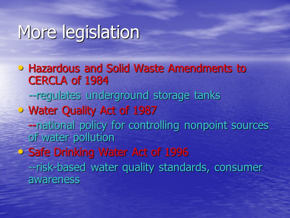 More legislation Hazardous and Solid Waste Amendments to CERCLA of 1984 Hazardous and Solid Waste Amendments to CERCLA of regulates underground storage tanks Water Quality Act of 1987 Water Quality Act of national policy for controlling nonpoint sources of water pollution Safe Drinking Water Act of 1996 Safe Drinking Water Act of risk-based water quality standards, consumer awareness