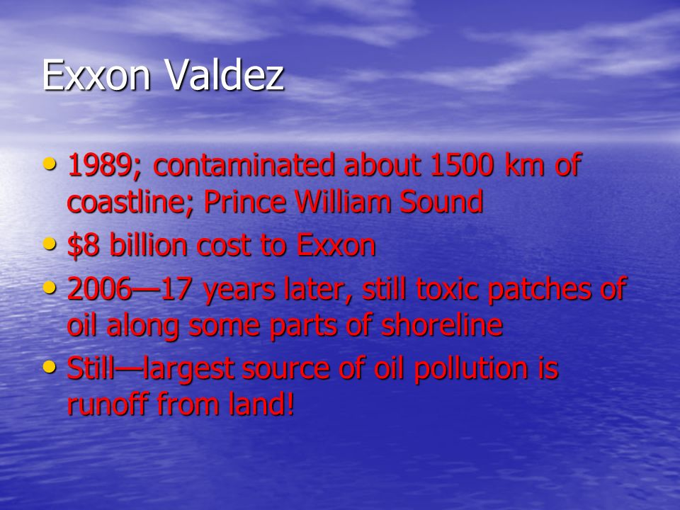 Exxon Valdez 1989; contaminated about 1500 km of coastline; Prince William Sound 1989; contaminated about 1500 km of coastline; Prince William Sound $8 billion cost to Exxon $8 billion cost to Exxon 2006—17 years later, still toxic patches of oil along some parts of shoreline 2006—17 years later, still toxic patches of oil along some parts of shoreline Still—largest source of oil pollution is runoff from land.