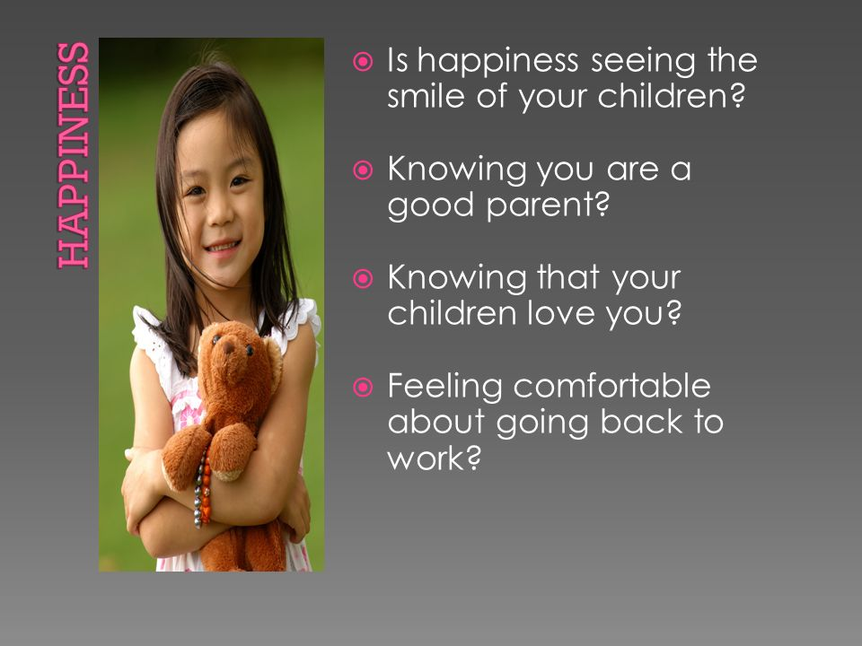  Is happiness seeing the smile of your children.  Knowing you are a good parent.