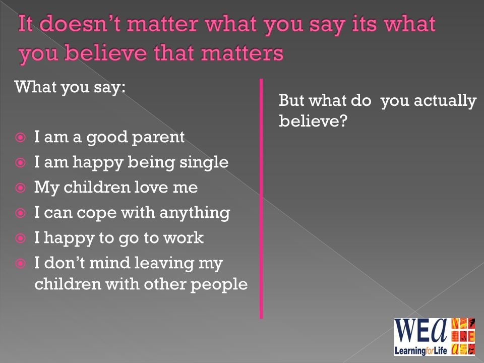 What you say:  I am a good parent  I am happy being single  My children love me  I can cope with anything  I happy to go to work  I don't mind leaving my children with other people But what do you actually believe