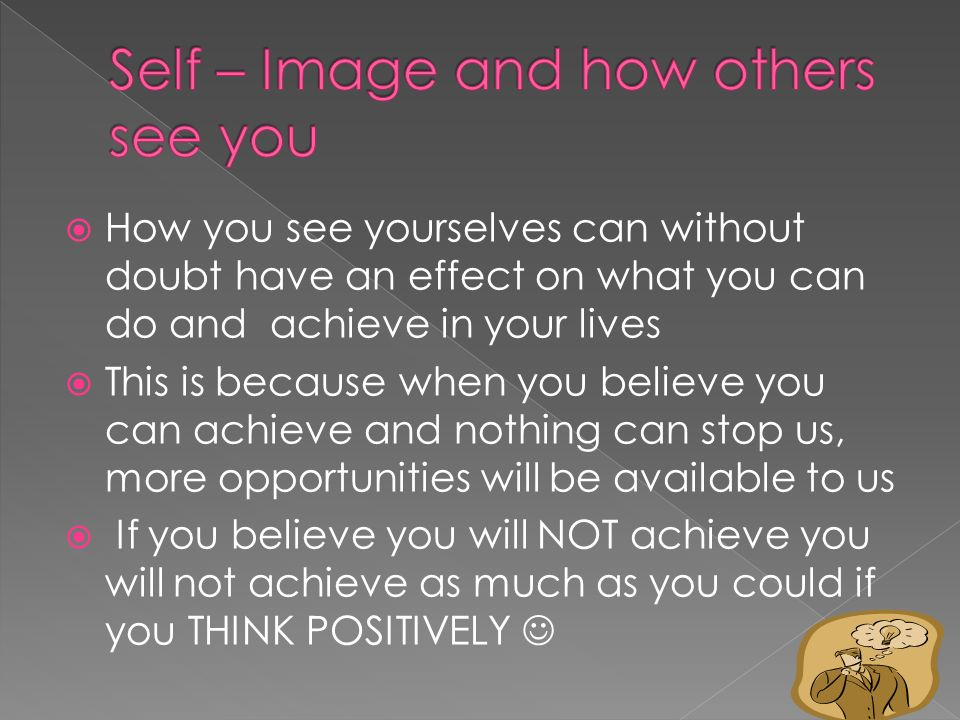  How you see yourselves can without doubt have an effect on what you can do and achieve in your lives  This is because when you believe you can achieve and nothing can stop us, more opportunities will be available to us  If you believe you will NOT achieve you will not achieve as much as you could if you THINK POSITIVELY