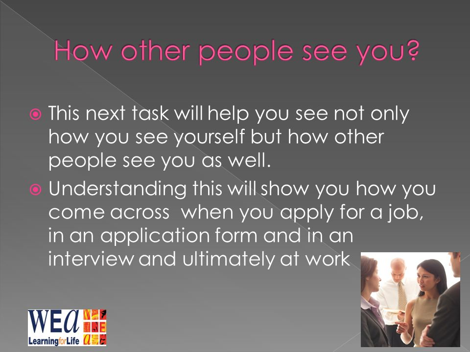  This next task will help you see not only how you see yourself but how other people see you as well.