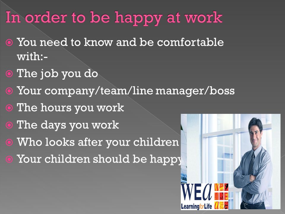  You need to know and be comfortable with:-  The job you do  Your company/team/line manager/boss  The hours you work  The days you work  Who looks after your children  Your children should be happy