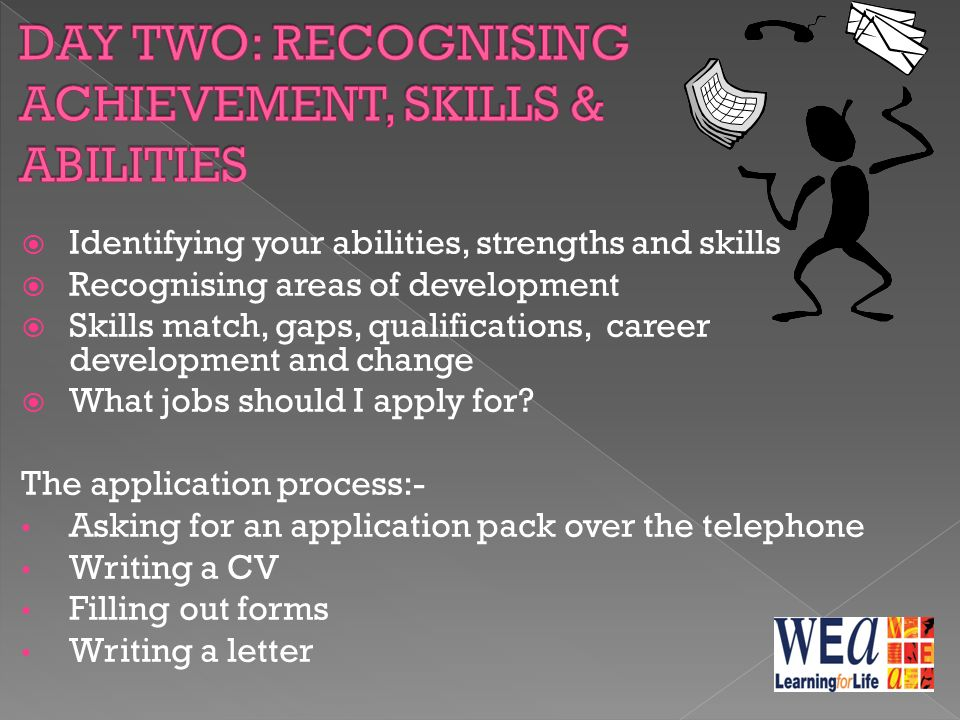  Identifying your abilities, strengths and skills  Recognising areas of development  Skills match, gaps, qualifications, career development and change  What jobs should I apply for.