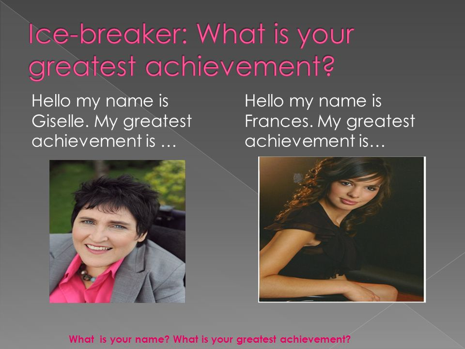 Hello my name is Giselle. My greatest achievement is … Hello my name is Frances.