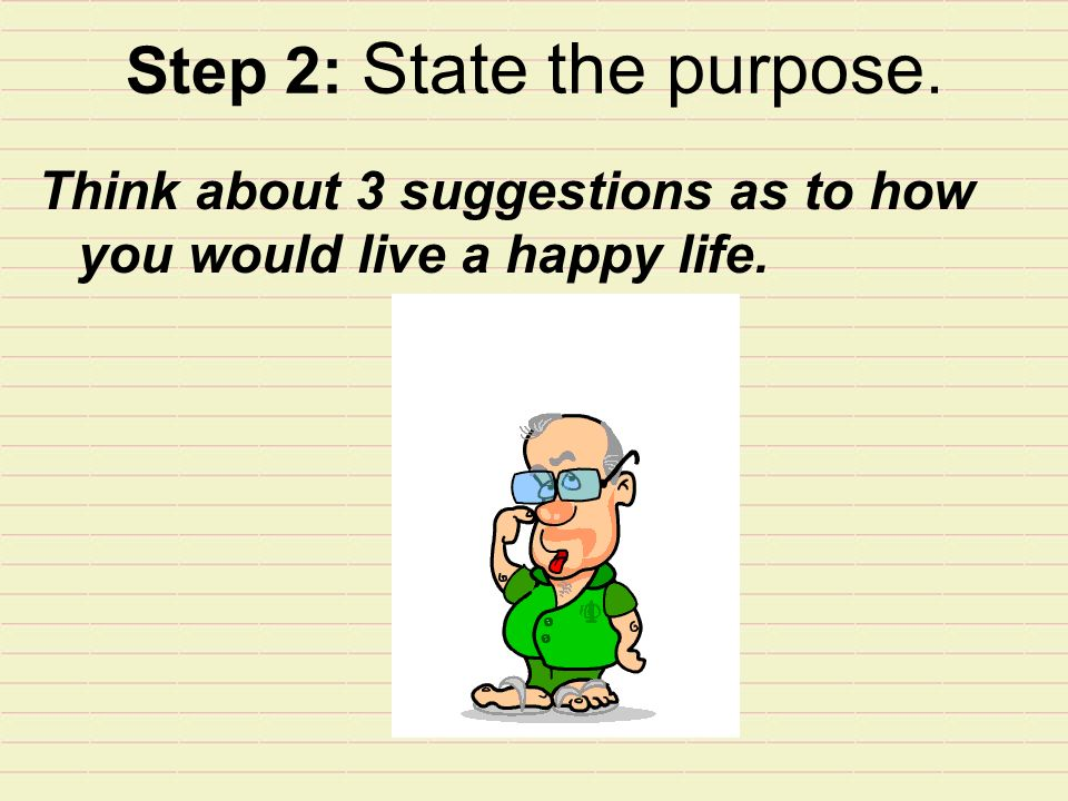 Step 2: State the purpose. Think about 3 suggestions as to how you would live a happy life.