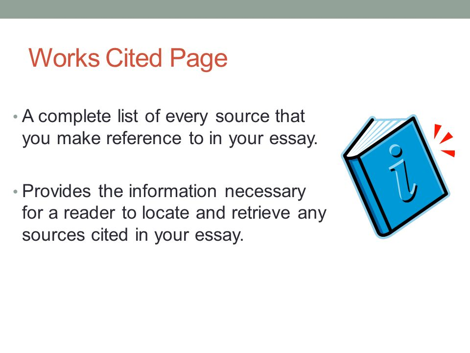 Works Cited Page A complete list of every source that you make reference to in your essay.