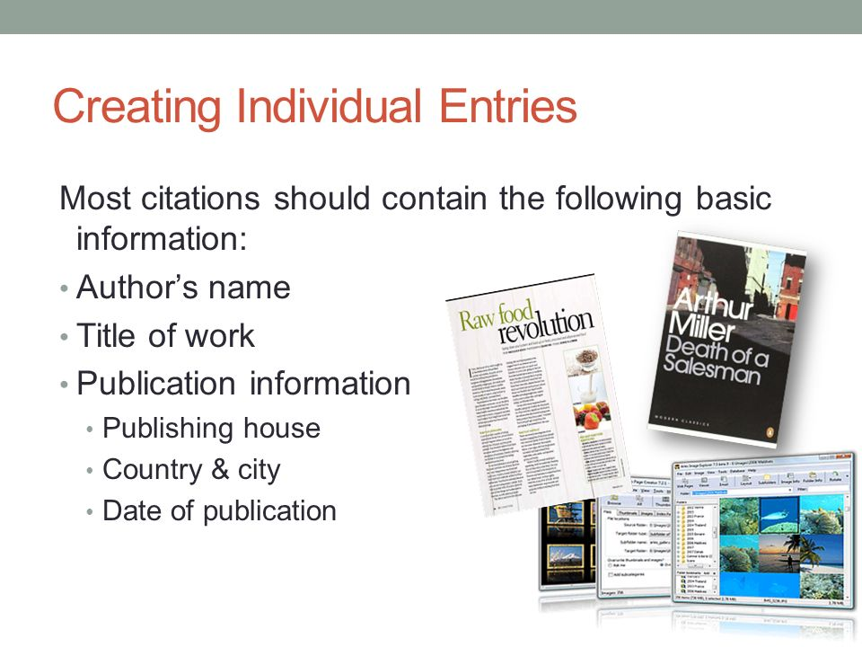 Creating Individual Entries Most citations should contain the following basic information: Author's name Title of work Publication information Publishing house Country & city Date of publication Adapted from the OWL Purdue University online tools