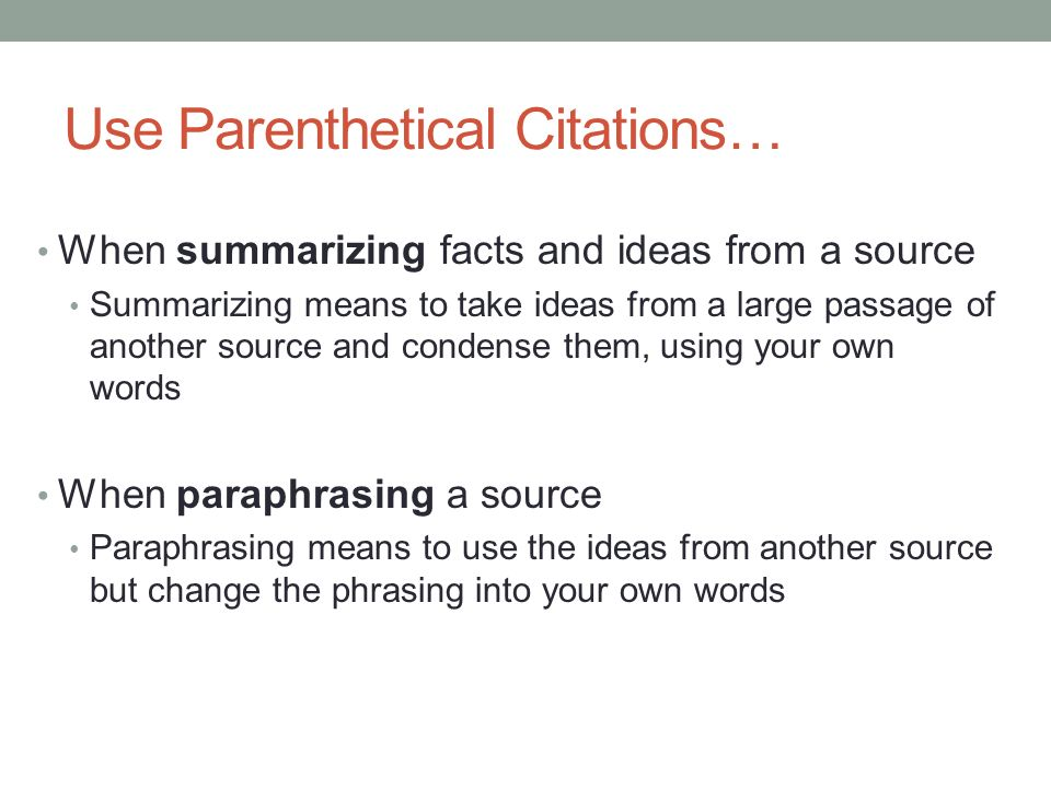 Use Parenthetical Citations… When summarizing facts and ideas from a source Summarizing means to take ideas from a large passage of another source and condense them, using your own words When paraphrasing a source Paraphrasing means to use the ideas from another source but change the phrasing into your own words Adapted from the OWL Purdue University online tools