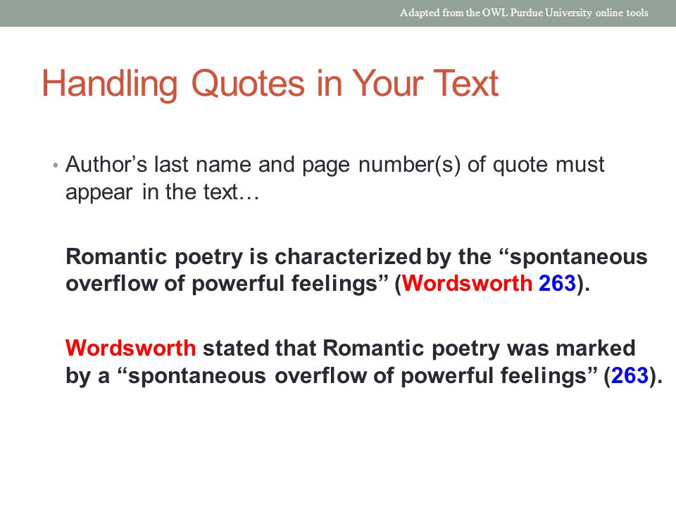 Handling Quotes in Your Text Author's last name and page number(s) of quote must appear in the text… Romantic poetry is characterized by the spontaneous overflow of powerful feelings (Wordsworth 263).