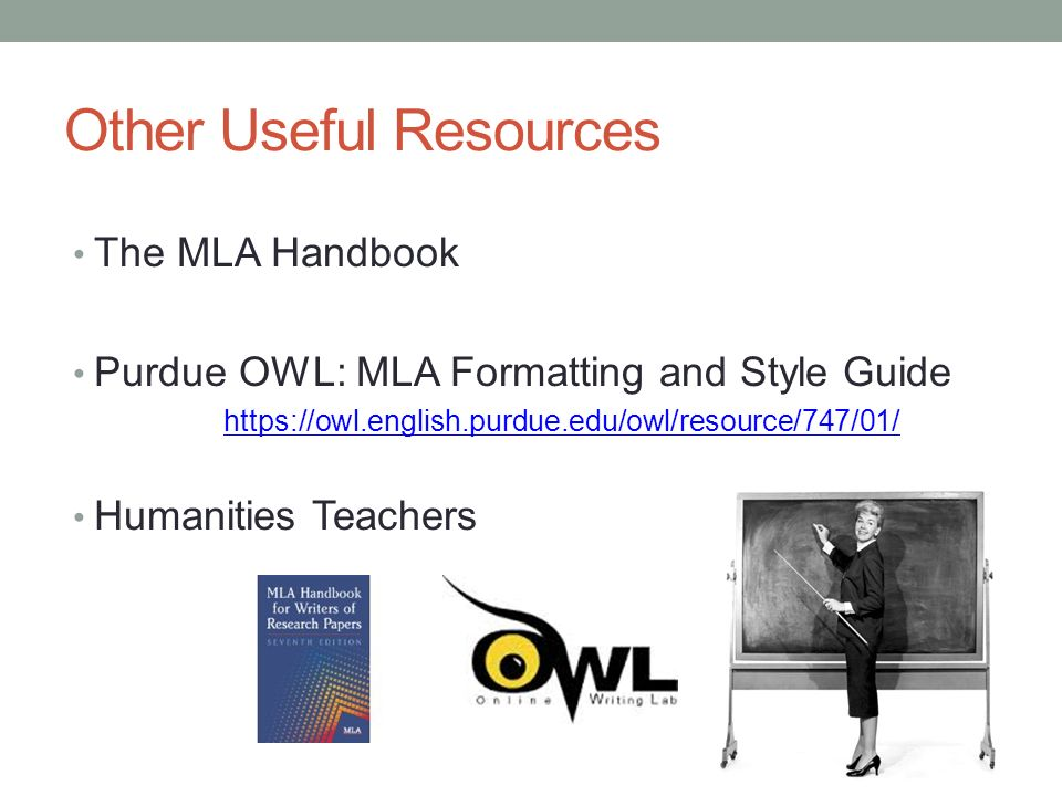 Other Useful Resources The MLA Handbook Purdue OWL: MLA Formatting and Style Guide   Humanities Teachers Adapted from the OWL Purdue University online tools