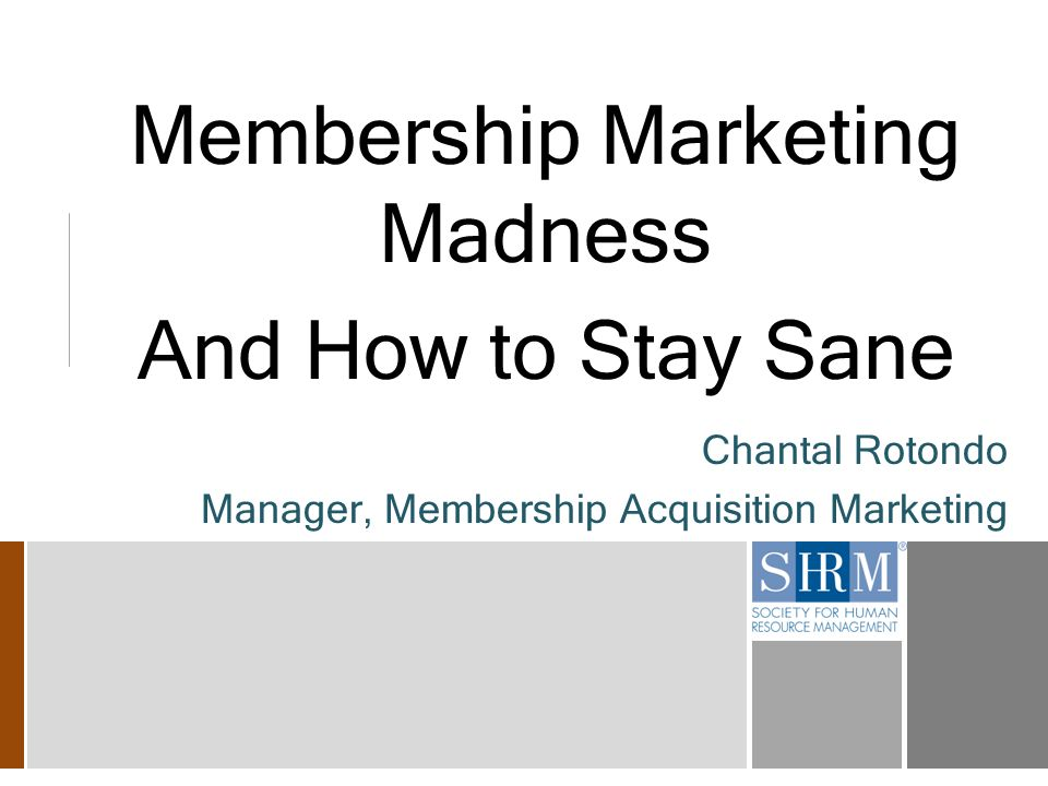 Membership Marketing Madness And How to Stay Sane Chantal Rotondo Manager, Membership Acquisition Marketing