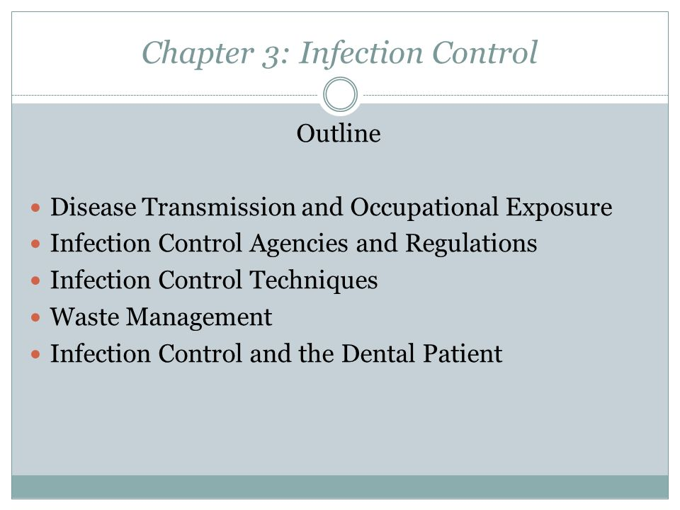 Chapter 3: Infection Control Outline Disease Transmission and Occupational Exposure Infection Control Agencies and Regulations Infection Control Techniques Waste Management Infection Control and the Dental Patient