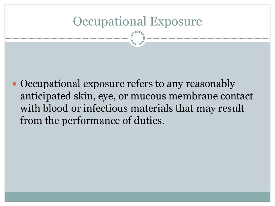 Occupational Exposure Occupational exposure refers to any reasonably anticipated skin, eye, or mucous membrane contact with blood or infectious materials that may result from the performance of duties.