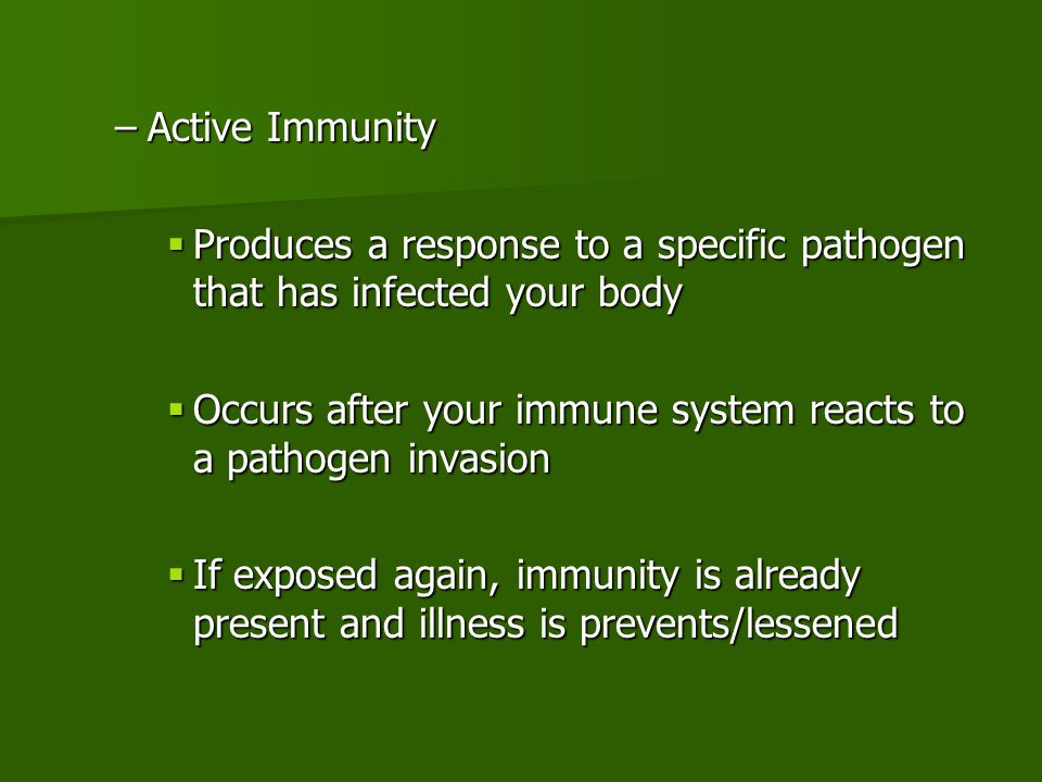 –Active Immunity  Produces a response to a specific pathogen that has infected your body  Occurs after your immune system reacts to a pathogen invasion  If exposed again, immunity is already present and illness is prevents/lessened