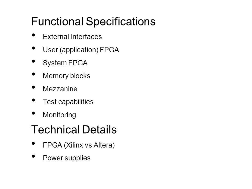 Functional Specifications External Interfaces User (application) FPGA System FPGA Memory blocks Mezzanine Test capabilities Monitoring Technical Details FPGA (Xilinx vs Altera) Power supplies