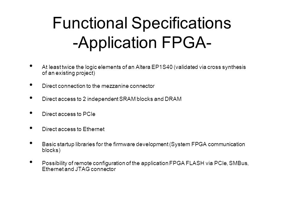 Functional Specifications -Application FPGA- At least twice the logic elements of an Altera EP1S40 (validated via cross synthesis of an existing project) Direct connection to the mezzanine connector Direct access to 2 independent SRAM blocks and DRAM Direct access to PCIe Direct access to Ethernet Basic startup libraries for the firmware development (System FPGA communication blocks) Possibility of remote configuration of the application FPGA FLASH via PCIe, SMBus, Ethernet and JTAG connector