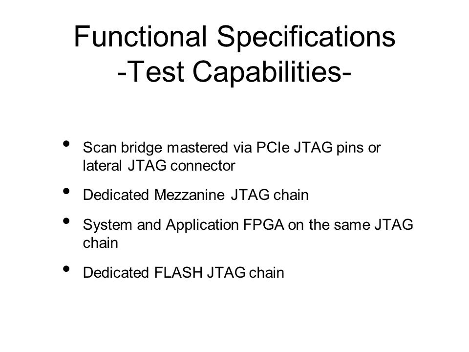 Functional Specifications -Test Capabilities- Scan bridge mastered via PCIe JTAG pins or lateral JTAG connector Dedicated Mezzanine JTAG chain System and Application FPGA on the same JTAG chain Dedicated FLASH JTAG chain