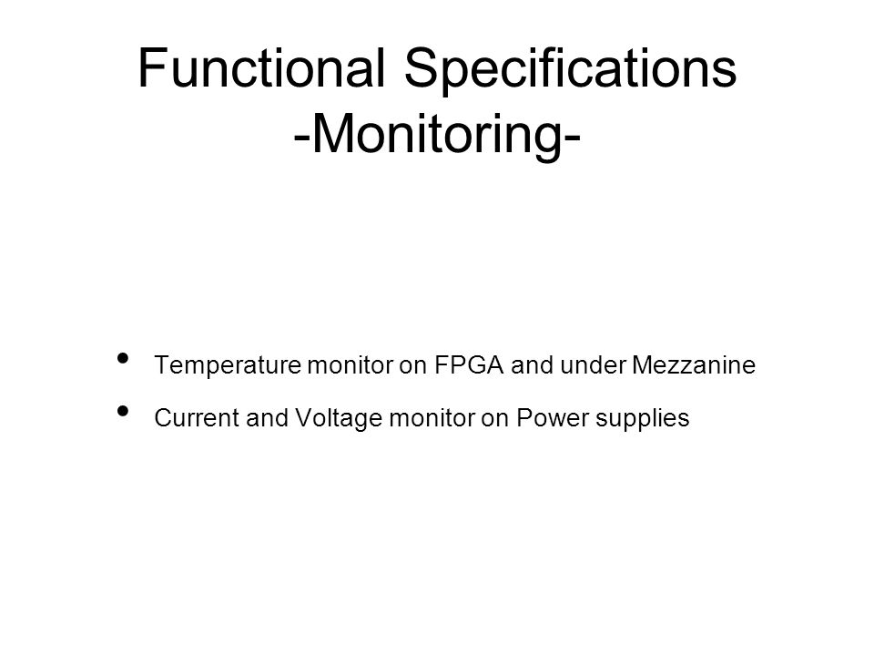 Functional Specifications -Monitoring- Temperature monitor on FPGA and under Mezzanine Current and Voltage monitor on Power supplies