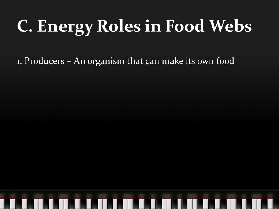 C. Energy Roles in Food Webs 1. Producers – An organism that can make its own food
