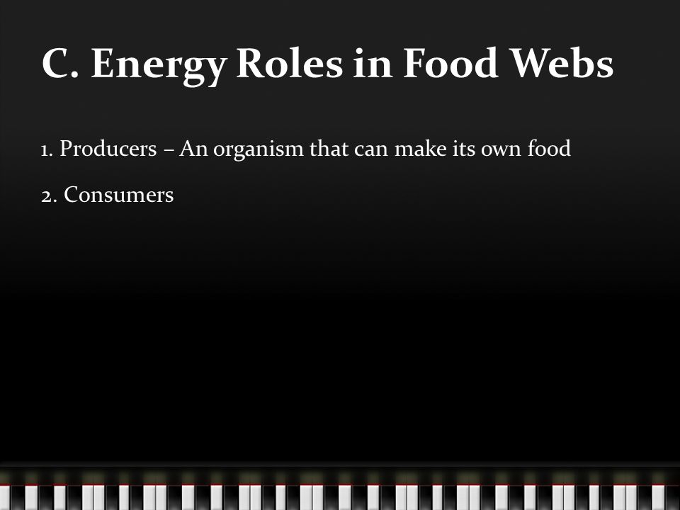 C. Energy Roles in Food Webs 1. Producers – An organism that can make its own food 2. Consumers