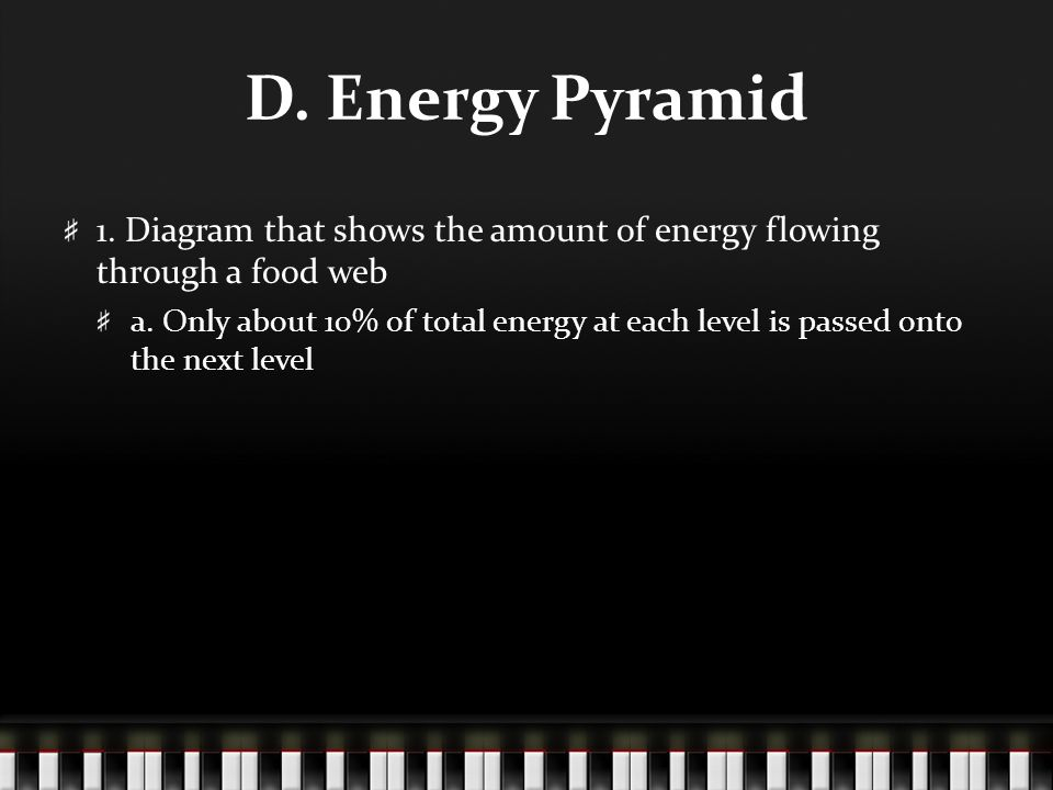 D. Energy Pyramid 1. Diagram that shows the amount of energy flowing through a food web a.