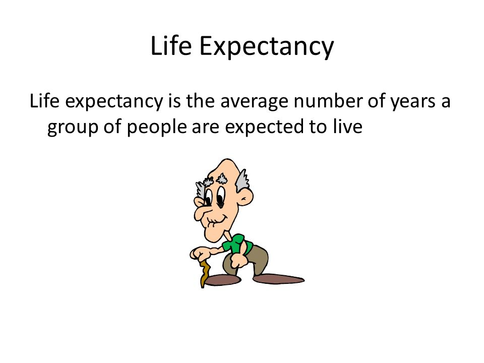 Life Expectancy Life expectancy is the average number of years a group of people are expected to live