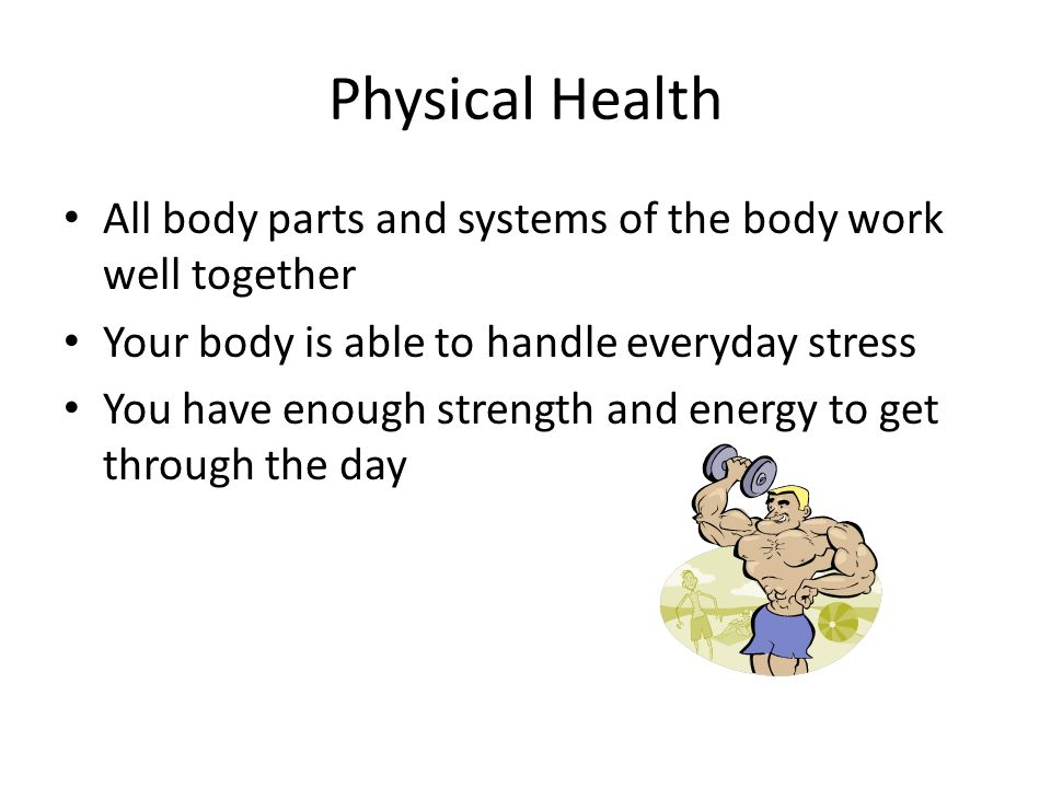 Physical Health All body parts and systems of the body work well together Your body is able to handle everyday stress You have enough strength and energy to get through the day