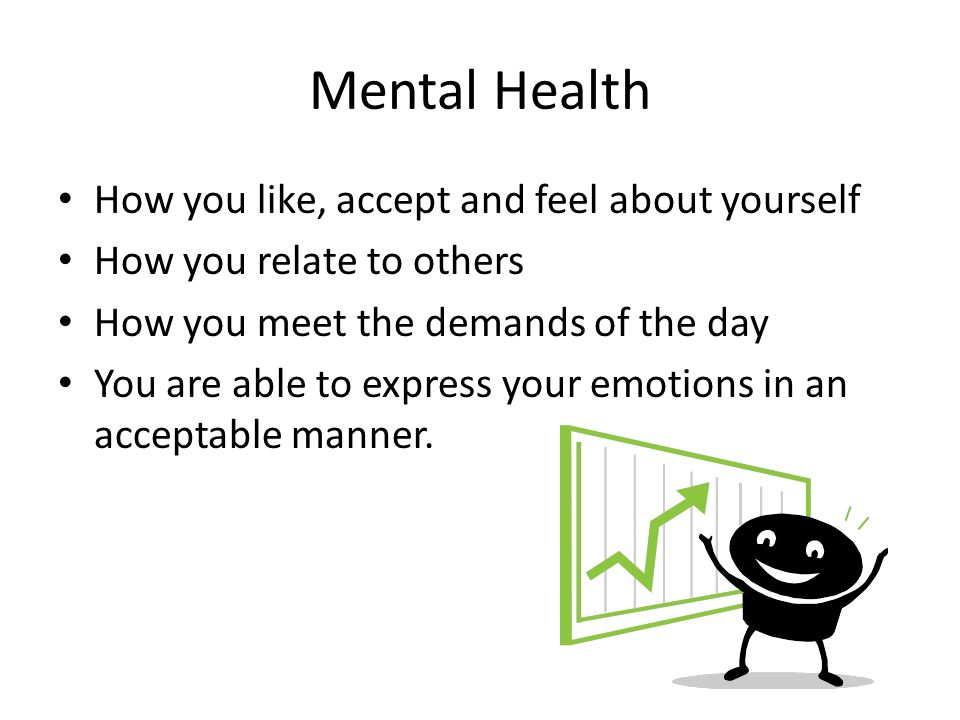 Mental Health How you like, accept and feel about yourself How you relate to others How you meet the demands of the day You are able to express your emotions in an acceptable manner.
