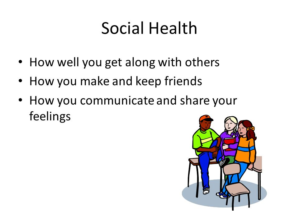 Social Health How well you get along with others How you make and keep friends How you communicate and share your feelings