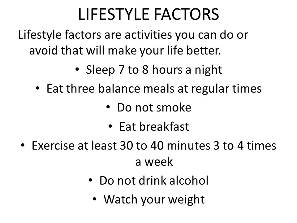 LIFESTYLE FACTORS Lifestyle factors are activities you can do or avoid that will make your life better.