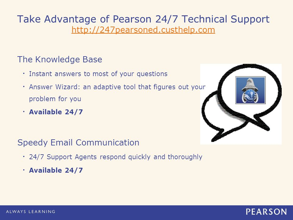Take Advantage of Pearson 24/7 Technical Support     The Knowledge Base Instant answers to most of your questions Answer Wizard: an adaptive tool that figures out your problem for you Available 24/7 Speedy  Communication 24/7 Support Agents respond quickly and thoroughly Available 24/7