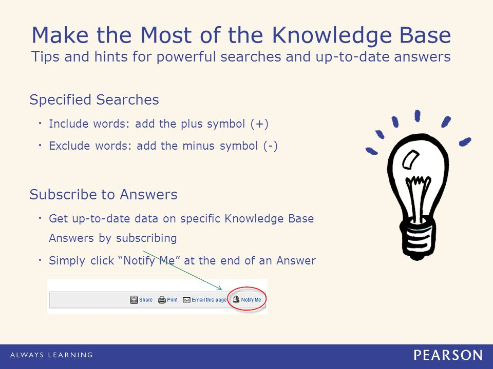 Make the Most of the Knowledge Base Tips and hints for powerful searches and up-to-date answers Specified Searches Include words: add the plus symbol (+) Exclude words: add the minus symbol (-) Subscribe to Answers Get up-to-date data on specific Knowledge Base Answers by subscribing Simply click Notify Me at the end of an Answer