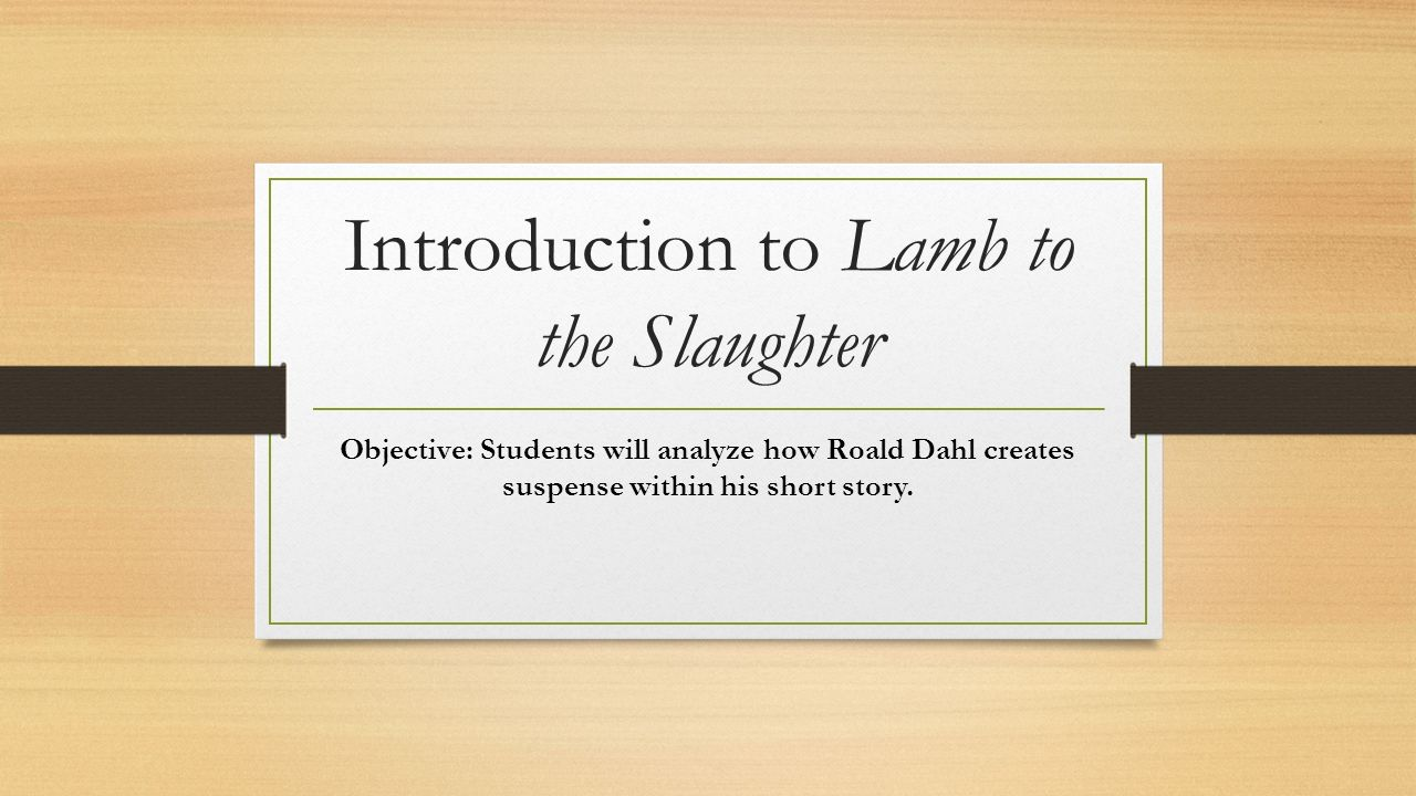 Introduction to Lamb to the Slaughter Objective: Students will analyze how Roald Dahl creates suspense within his short story.