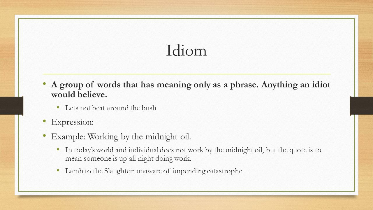Idiom A group of words that has meaning only as a phrase.