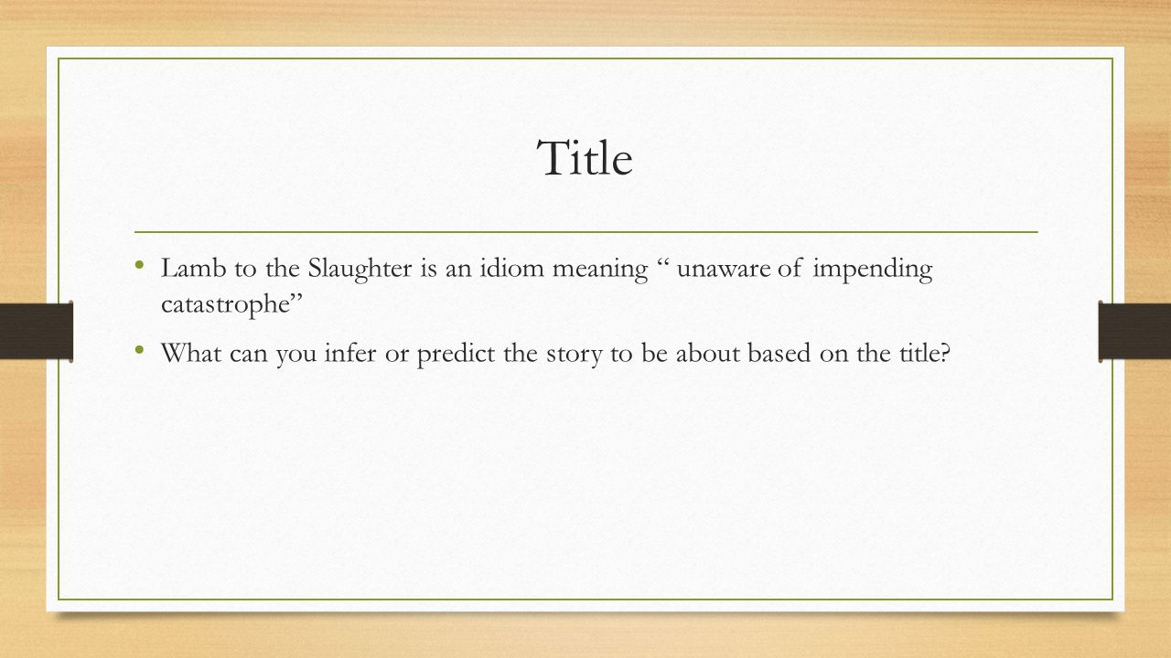 Title Lamb to the Slaughter is an idiom meaning unaware of impending catastrophe What can you infer or predict the story to be about based on the title