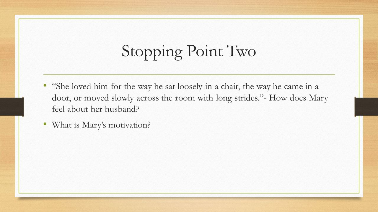 Stopping Point Two She loved him for the way he sat loosely in a chair, the way he came in a door, or moved slowly across the room with long strides. - How does Mary feel about her husband.