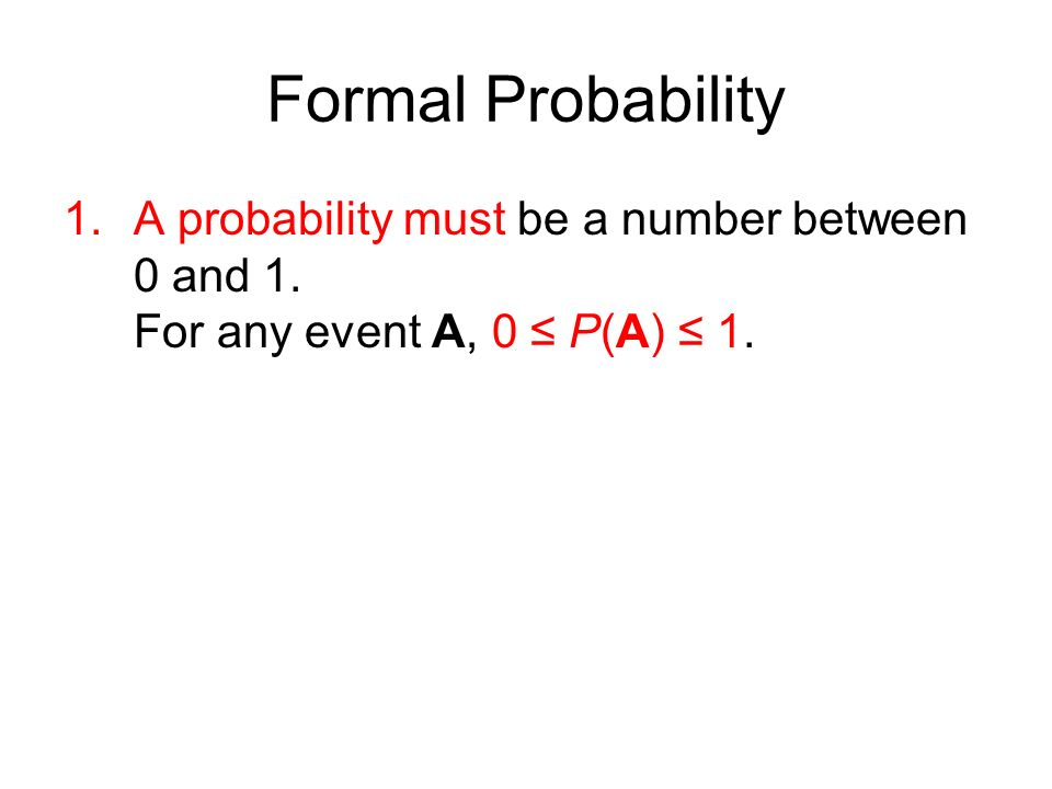 Formal Probability 1.A probability must be a number between 0 and 1. For any event A, 0 ≤ P(A) ≤ 1.