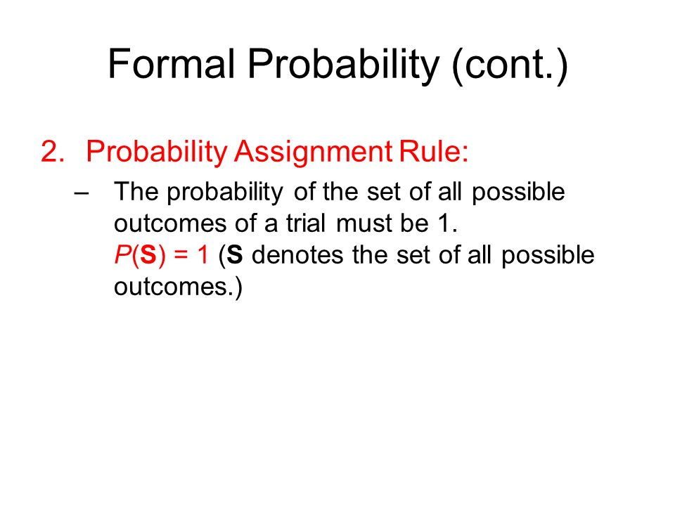 Formal Probability (cont.) 2.Probability Assignment Rule: –The probability of the set of all possible outcomes of a trial must be 1.