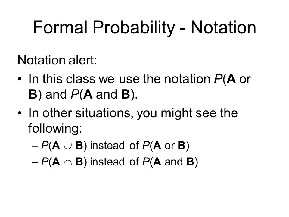 Formal Probability - Notation Notation alert: In this class we use the notation P(A or B) and P(A and B).
