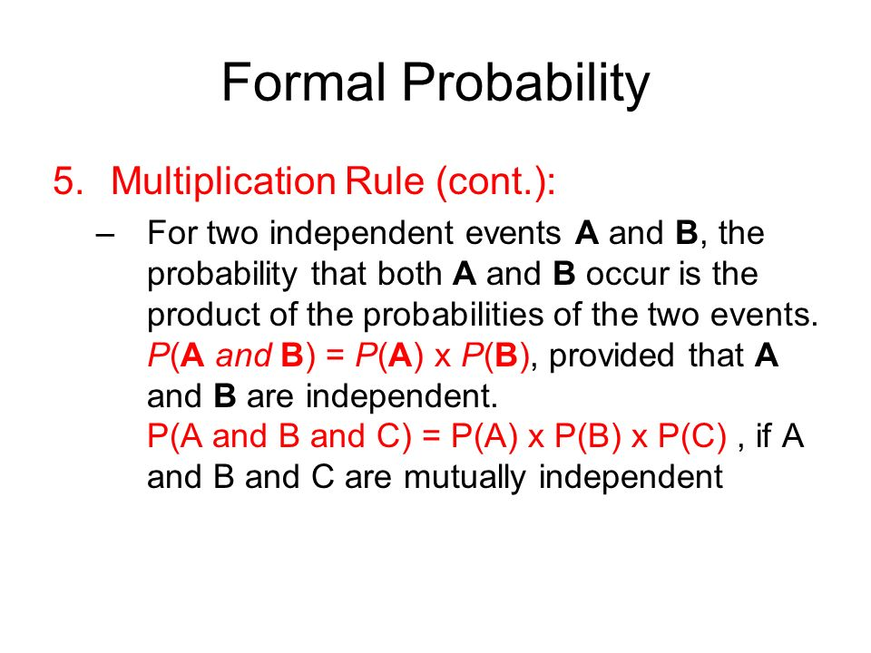 Formal Probability 5.Multiplication Rule (cont.): –For two independent events A and B, the probability that both A and B occur is the product of the probabilities of the two events.