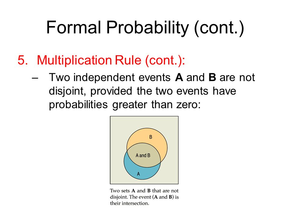 Formal Probability (cont.) 5.Multiplication Rule (cont.): –Two independent events A and B are not disjoint, provided the two events have probabilities greater than zero: