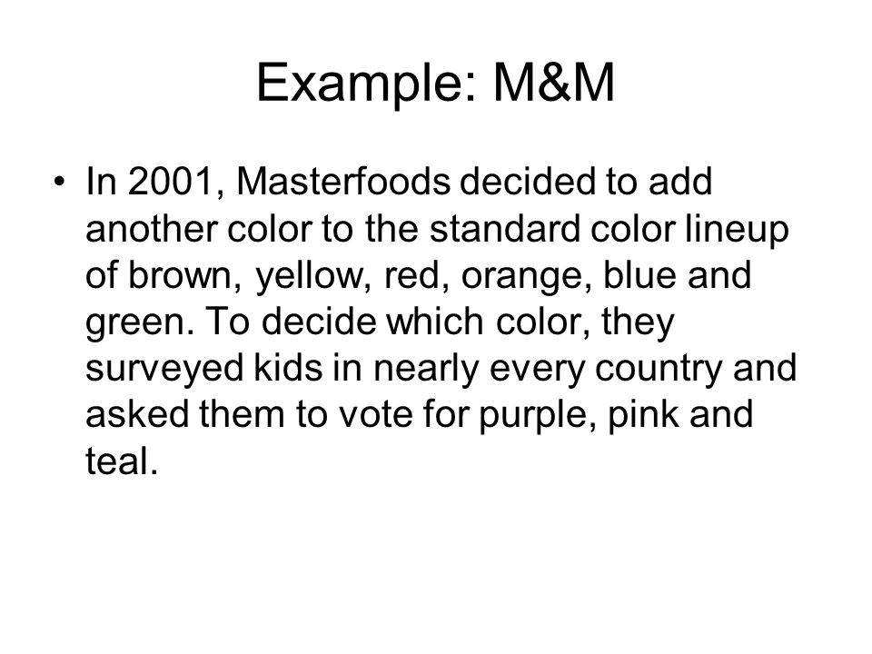 Example: M&M In 2001, Masterfoods decided to add another color to the standard color lineup of brown, yellow, red, orange, blue and green.